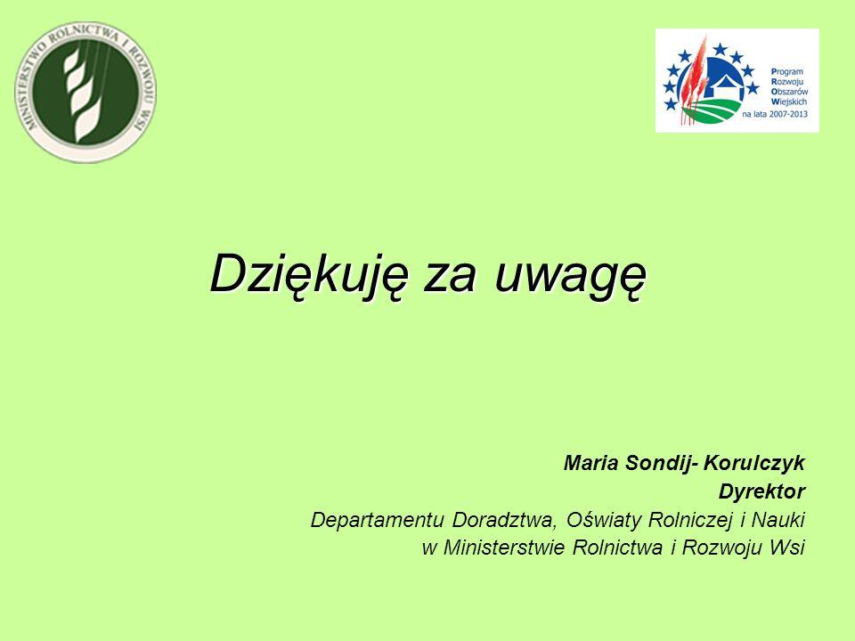Dziękuję za uwagę Maria Sondij- Korulczyk Dyrektor Departamentu Doradztwa, Oświaty Rolniczej i Nauki w Ministerstwie Rolnictwa i Rozwoju Wsi