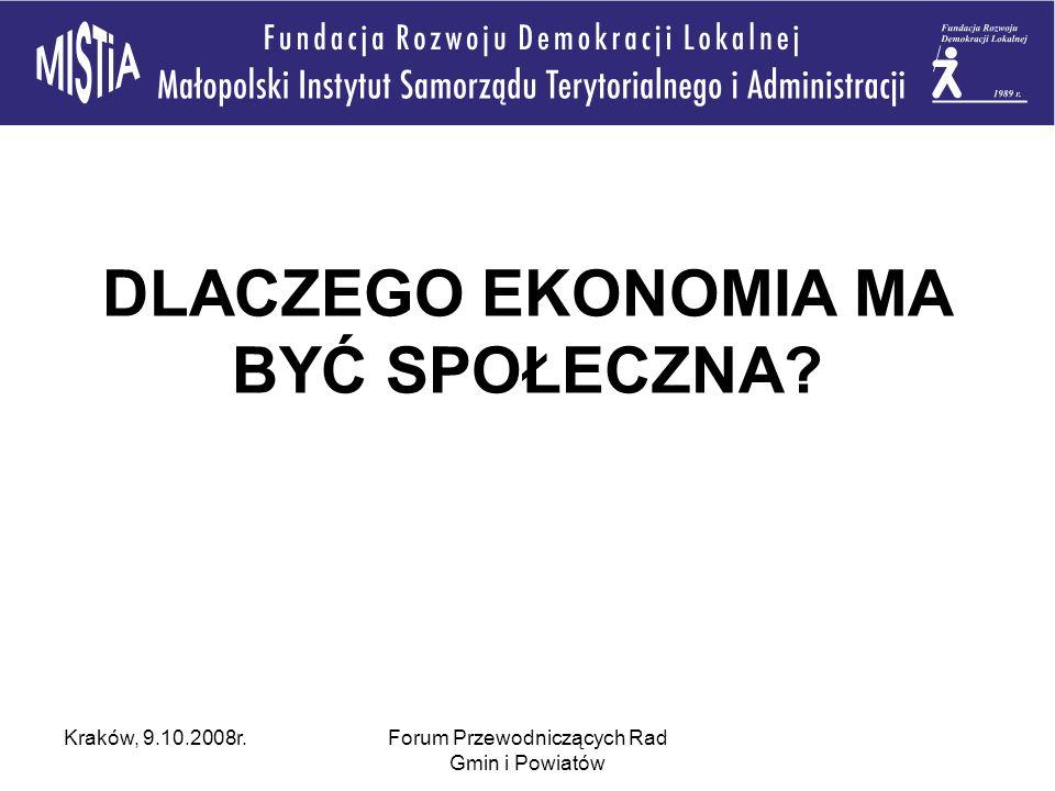 Kraków, 9.10.2008r.Forum Przewodniczących Rad Gmin i Powiatów DLACZEGO EKONOMIA MA BYĆ SPOŁECZNA?