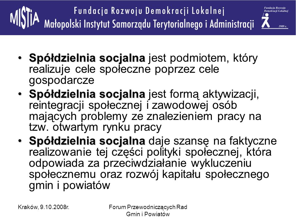 Kraków, 9.10.2008r.Forum Przewodniczących Rad Gmin i Powiatów Spółdzielnia socjalnaSpółdzielnia socjalna jest podmiotem, który realizuje cele społeczne poprzez cele gospodarcze Spółdzielnia socjalnaSpółdzielnia socjalna jest formą aktywizacji, reintegracji społecznej i zawodowej osób mających problemy ze znalezieniem pracy na tzw.
