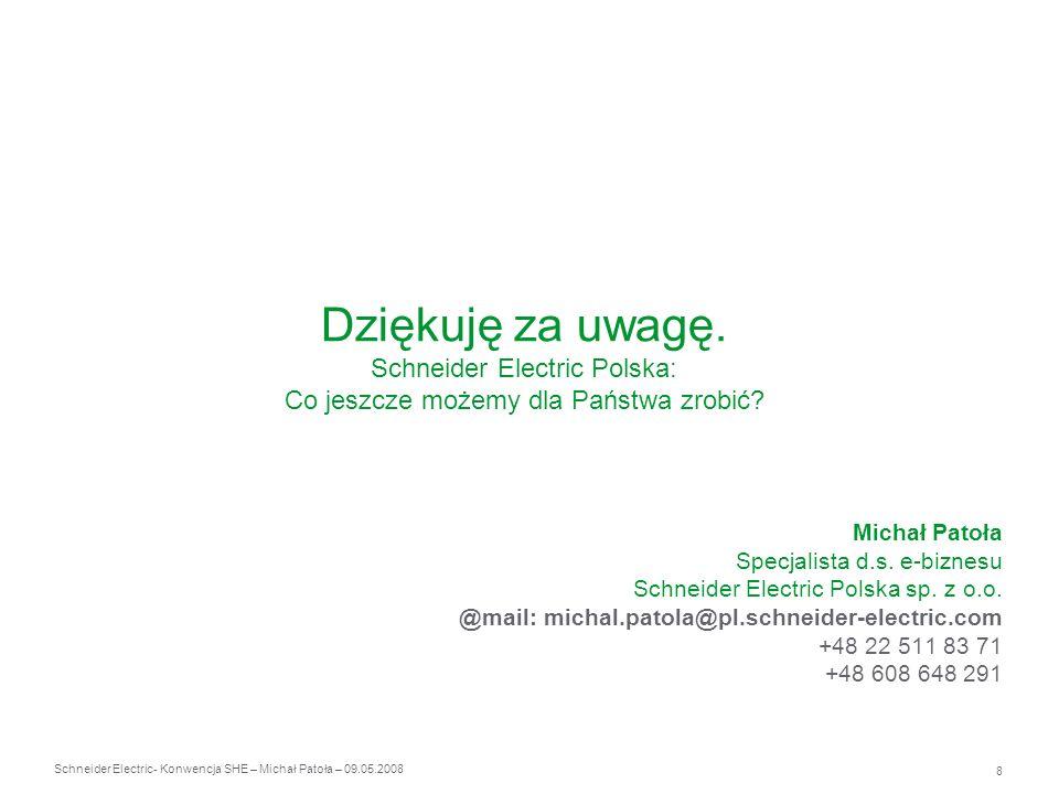 Schneider Electric 8 - Konwencja SHE – Michał Patoła – 09.05.2008 Dziękuję za uwagę. Schneider Electric Polska: Co jeszcze możemy dla Państwa zrobić?