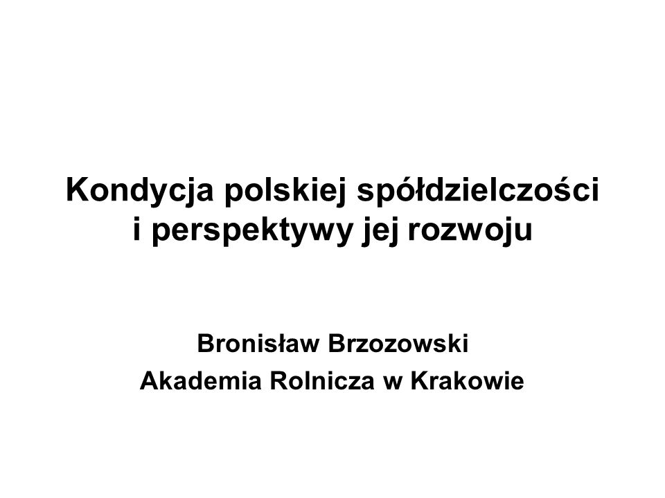 Kondycja polskiej spółdzielczości i perspektywy jej rozwoju Bronisław Brzozowski Akademia Rolnicza w Krakowie