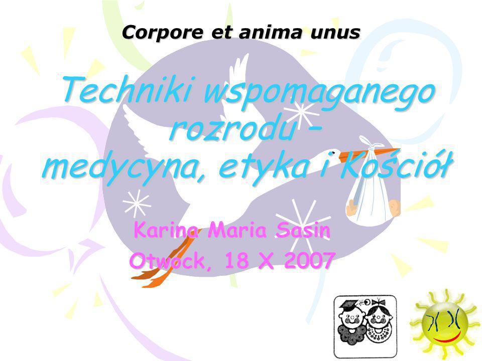 Techniki wspomaganego rozrodu – medycyna, etyka i Kościół Karina Maria Sasin Otwock, 18 X 2007 Corpore et anima unus