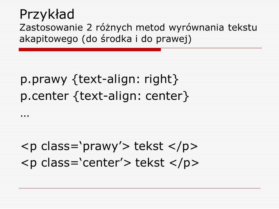 Przykład Zastosowanie 2 różnych metod wyrównania tekstu akapitowego (do środka i do prawej) p.prawy {text-align: right} p.center {text-align: center}