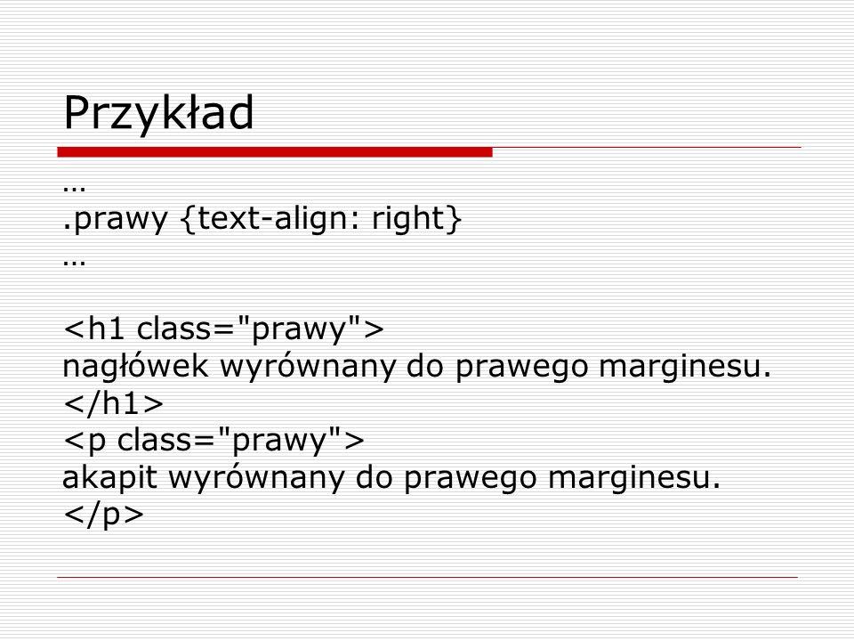 Przykład ….prawy {text-align: right} … nagłówek wyrównany do prawego marginesu. akapit wyrównany do prawego marginesu.