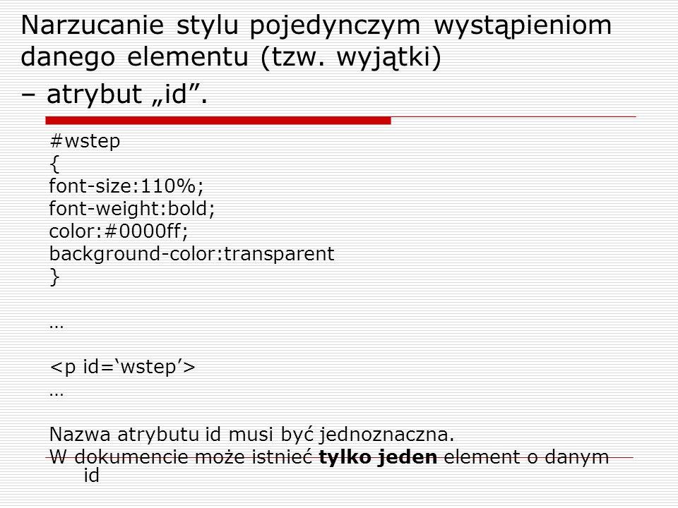 Narzucanie stylu pojedynczym wystąpieniom danego elementu (tzw. wyjątki) – atrybut id. #wstep { font-size:110%; font-weight:bold; color:#0000ff; backg