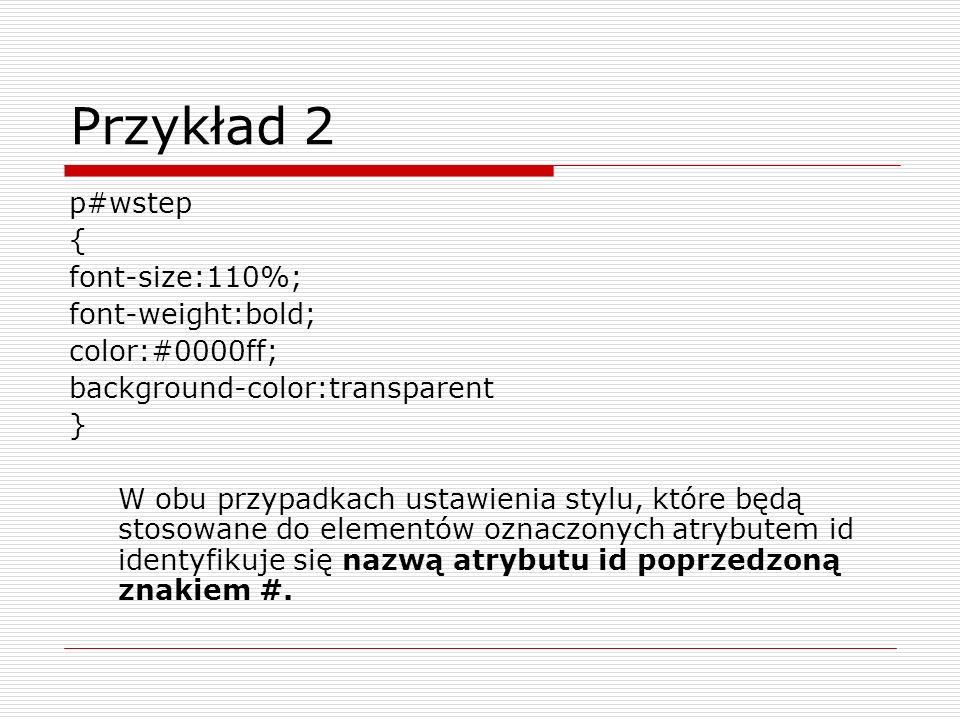 Przykład 2 p#wstep { font-size:110%; font-weight:bold; color:#0000ff; background-color:transparent } W obu przypadkach ustawienia stylu, które będą st