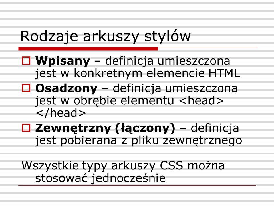 Rodzaje arkuszy stylów Wpisany – definicja umieszczona jest w konkretnym elemencie HTML Osadzony – definicja umieszczona jest w obrębie elementu Zewnę