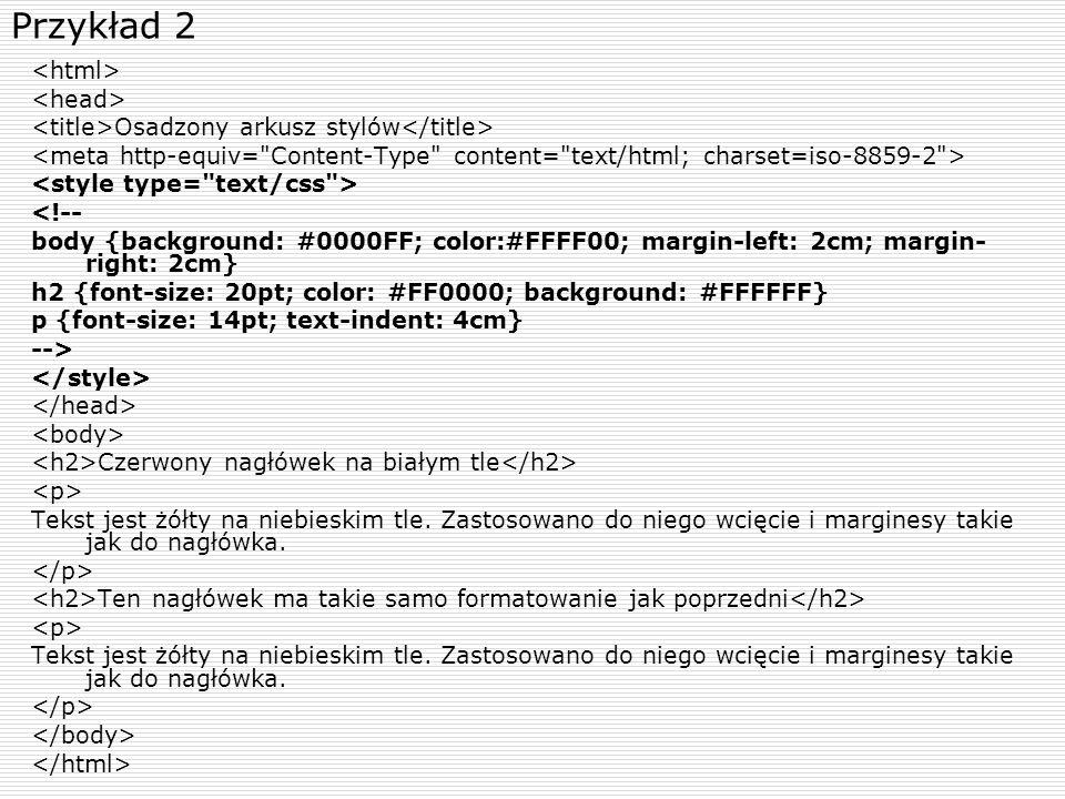 Przykład 2 Osadzony arkusz stylów <!-- body {background: #0000FF; color:#FFFF00; margin-left: 2cm; margin- right: 2cm} h2 {font-size: 20pt; color: #FF