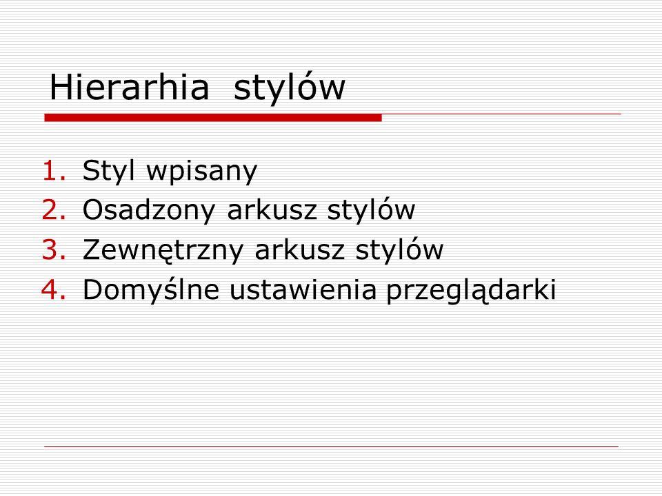 Hierarhia stylów 1.Styl wpisany 2.Osadzony arkusz stylów 3.Zewnętrzny arkusz stylów 4.Domyślne ustawienia przeglądarki