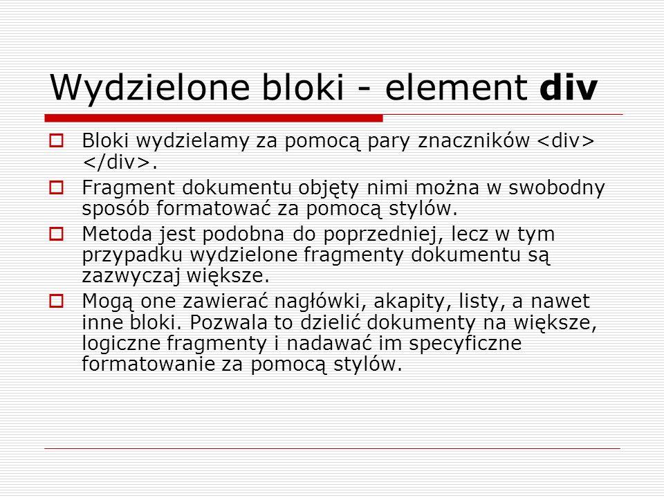 Wydzielone bloki - element div Bloki wydzielamy za pomocą pary znaczników. Fragment dokumentu objęty nimi można w swobodny sposób formatować za pomocą