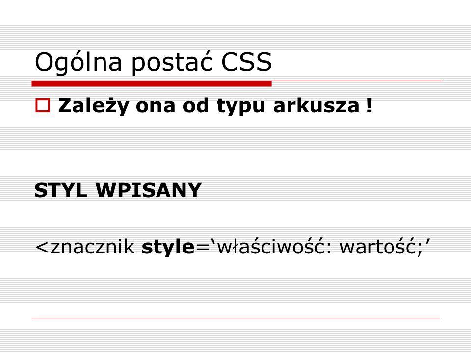 Ogólna postać CSS Zależy ona od typu arkusza ! STYL WPISANY <znacznik style=właściwość: wartość;