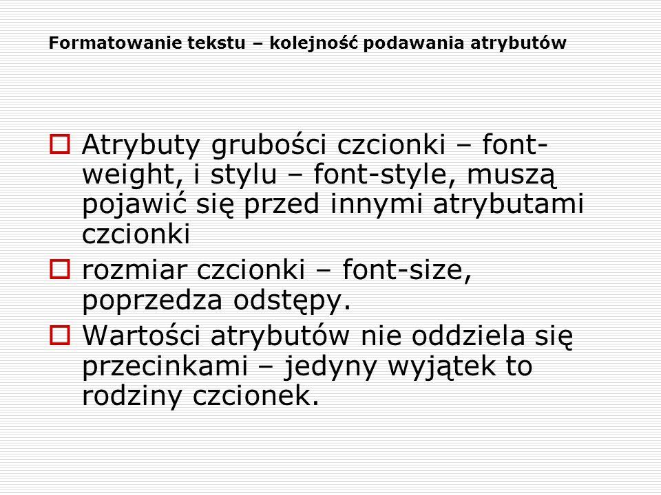 Formatowanie tekstu – kolejność podawania atrybutów Atrybuty grubości czcionki – font- weight, i stylu – font-style, muszą pojawić się przed innymi at