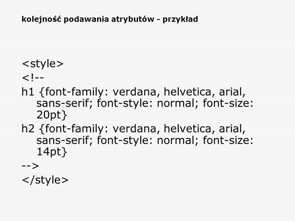 kolejność podawania atrybutów - przykład <!-- h1 {font-family: verdana, helvetica, arial, sans-serif; font-style: normal; font-size: 20pt} h2 {font-fa