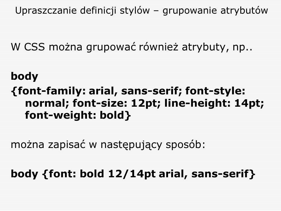 Upraszczanie definicji stylów – grupowanie atrybutów W CSS można grupować również atrybuty, np.. body {font-family: arial, sans-serif; font-style: nor