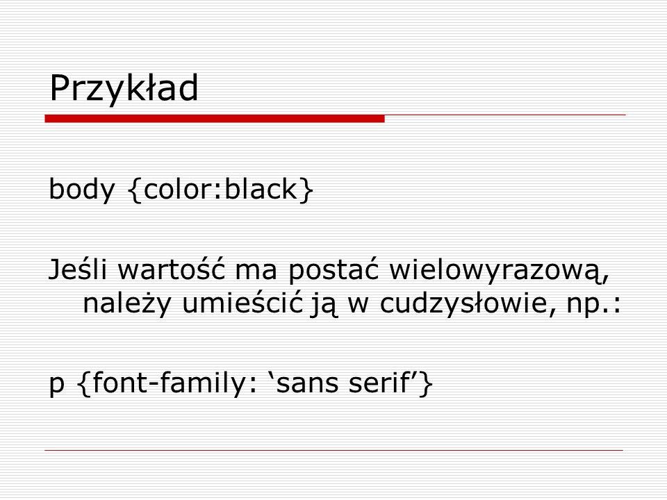 Przykład body {color:black} Jeśli wartość ma postać wielowyrazową, należy umieścić ją w cudzysłowie, np.: p {font-family: sans serif}