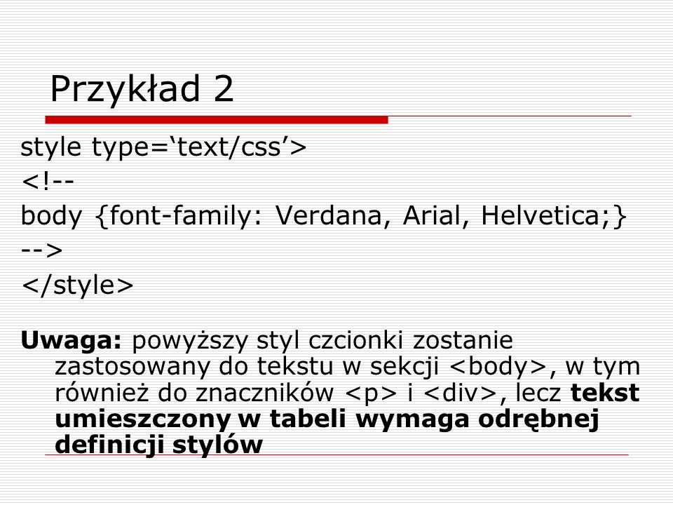 Przykład 2 style type=text/css> <!-- body {font-family: Verdana, Arial, Helvetica;} --> Uwaga: powyższy styl czcionki zostanie zastosowany do tekstu w