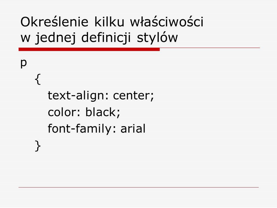 Określenie kilku właściwości w jednej definicji stylów p { text-align: center; color: black; font-family: arial }