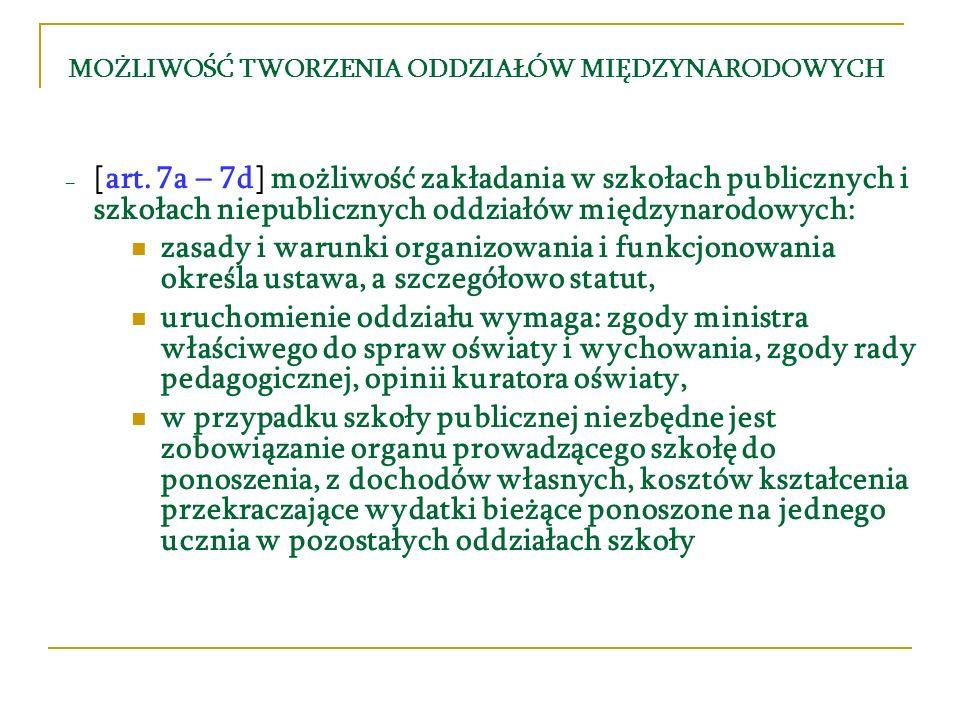 MOŻLIWOŚĆ TWORZENIA ODDZIAŁÓW MIĘDZYNARODOWYCH [art. 7a – 7d] możliwość zakładania w szkołach publicznych i szkołach niepublicznych oddziałów międzyna