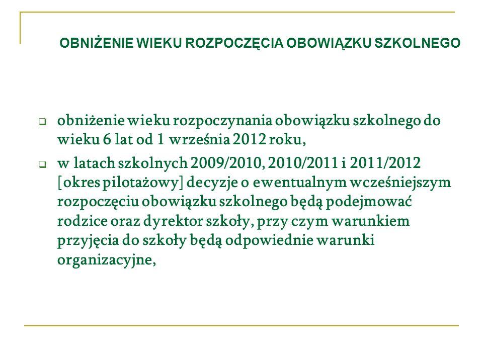 OBNIŻENIE WIEKU ROZPOCZĘCIA OBOWIĄZKU SZKOLNEGO obniżenie wieku rozpoczynania obowiązku szkolnego do wieku 6 lat od 1 września 2012 roku, w latach szkolnych 2009/2010, 2010/2011 i 2011/2012 [okres pilotażowy] decyzje o ewentualnym wcześniejszym rozpoczęciu obowiązku szkolnego będą podejmować rodzice oraz dyrektor szkoły, przy czym warunkiem przyjęcia do szkoły będą odpowiednie warunki organizacyjne,