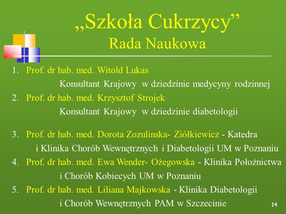 14 Szkoła Cukrzycy Rada Naukowa 1. Prof. dr hab. med. Witold Lukas Konsultant Krajowy w dziedzinie medycyny rodzinnej 2. Prof. dr hab. med. Krzysztof