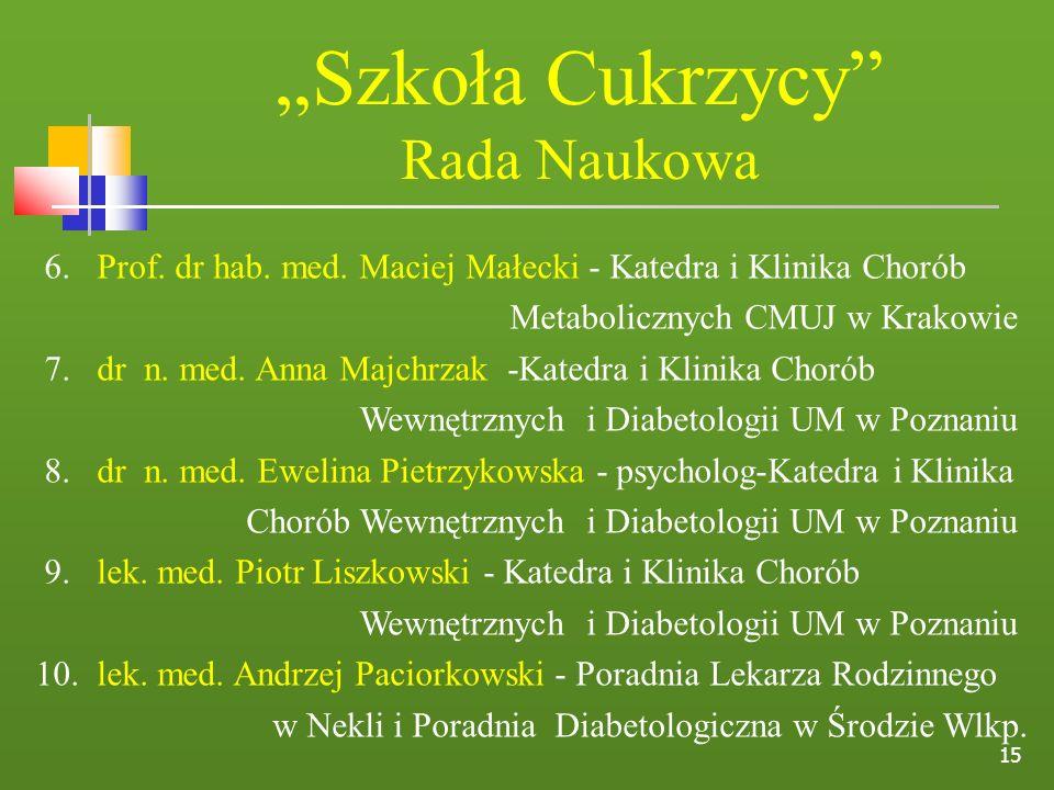 15 Szkoła Cukrzycy Rada Naukowa 6. Prof. dr hab. med. Maciej Małecki - Katedra i Klinika Chorób Metabolicznych CMUJ w Krakowie 7. dr n. med. Anna Majc