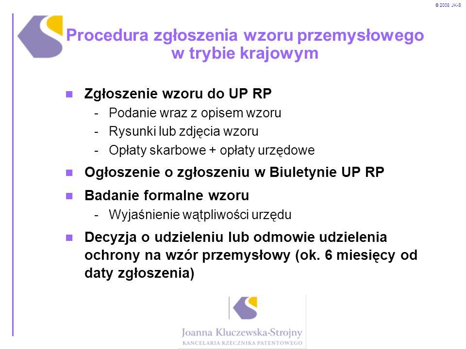 © 2008 JK-S Procedura zgłoszenia wzoru przemysłowego w trybie krajowym Zgłoszenie wzoru do UP RP -Podanie wraz z opisem wzoru -Rysunki lub zdjęcia wzo