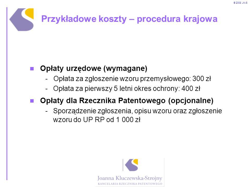 © 2008 JK-S Przykładowe koszty – procedura krajowa Opłaty urzędowe (wymagane) - Opłata za zgłoszenie wzoru przemysłowego: 300 zł -Opłata za pierwszy 5