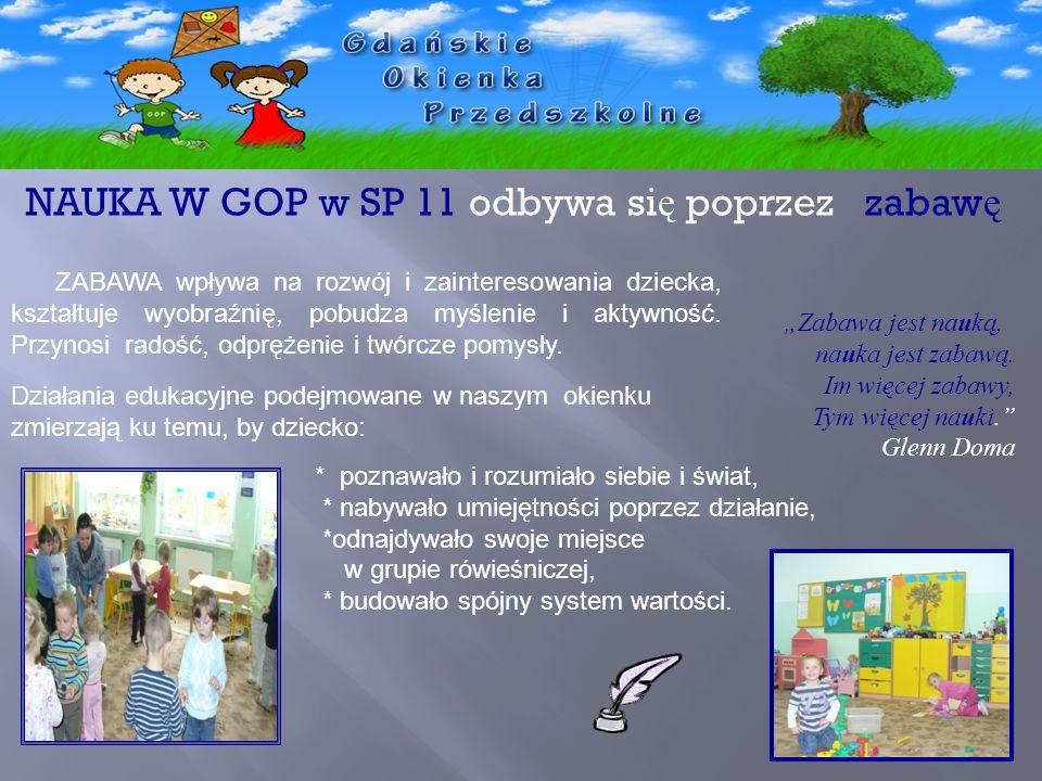 NAUKA W GOP w SP 11 odbywa si ę poprzez zabaw ę ZABAWA wpływa na rozwój i zainteresowania dziecka, kształtuje wyobraźnię, pobudza myślenie i aktywność
