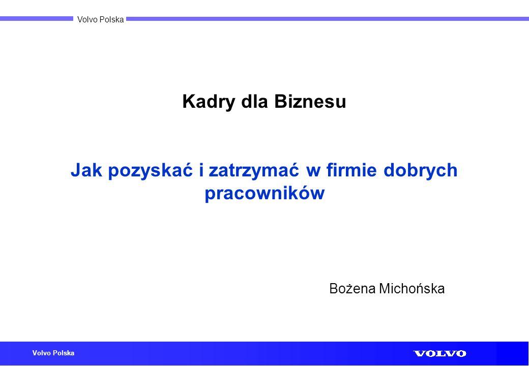 Volvo Polska Kadry dla Biznesu Jak pozyskać i zatrzymać w firmie dobrych pracowników Bożena Michońska