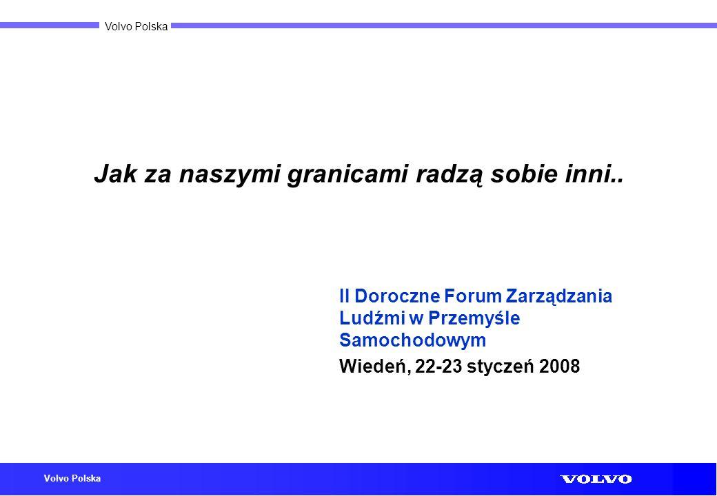 Volvo Polska Jak za naszymi granicami radzą sobie inni.. II Doroczne Forum Zarządzania Ludźmi w Przemyśle Samochodowym Wiedeń, 22-23 styczeń 2008