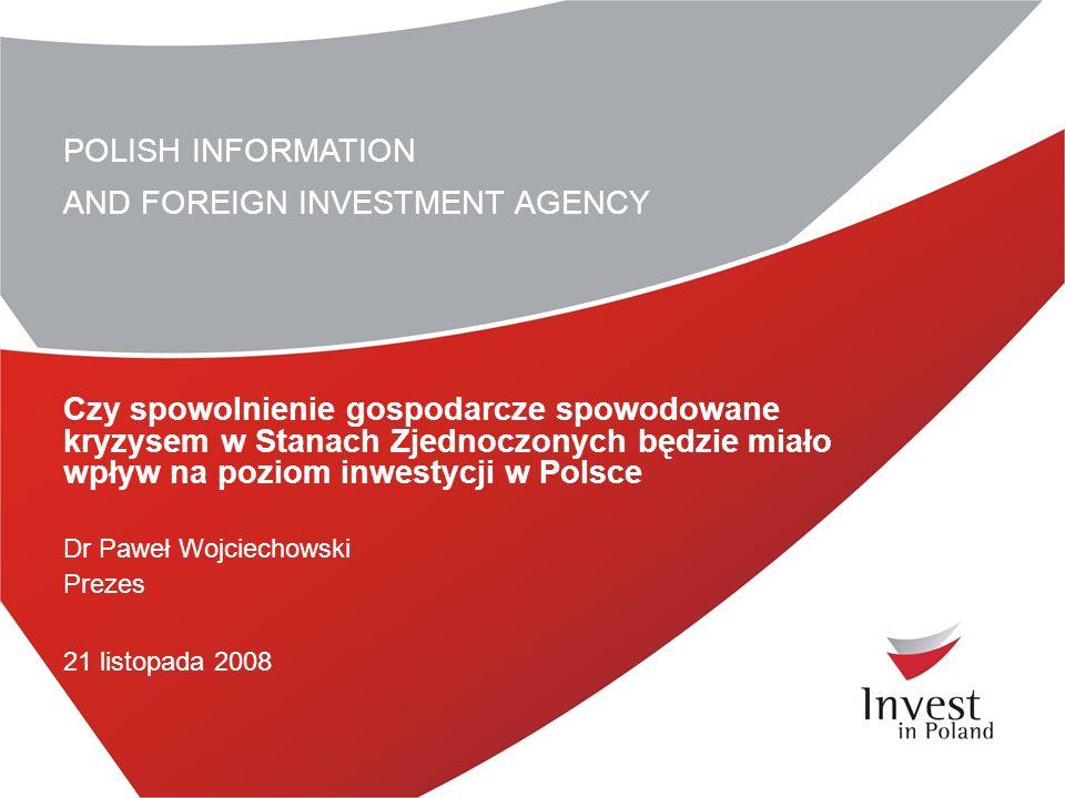 POLISH INFORMATION AND FOREIGN INVESTMENT AGENCY Czy spowolnienie gospodarcze spowodowane kryzysem w Stanach Zjednoczonych będzie miało wpływ na poziom inwestycji w Polsce Dr Paweł Wojciechowski Prezes 21 listopada 2008