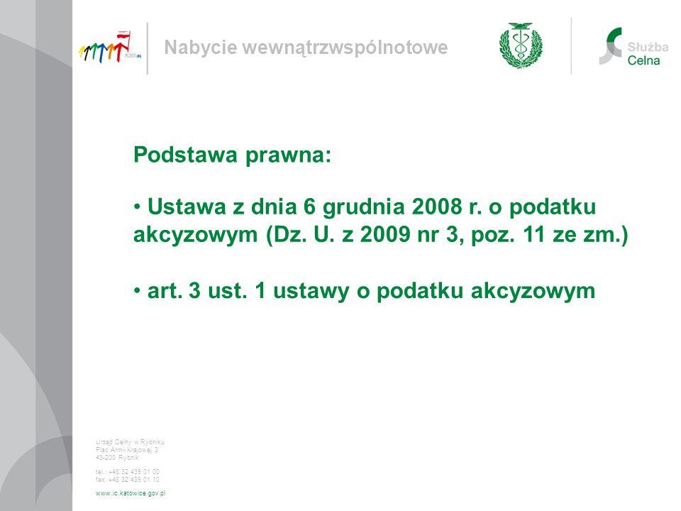 Ustawa z dnia 6 grudnia 2008 r. o podatku akcyzowym (Dz. U. z 2009 nr 3, poz. 11 ze zm.) Nabycie wewnątrzwspólnotowe Urząd Celny w Rybniku Plac Armii