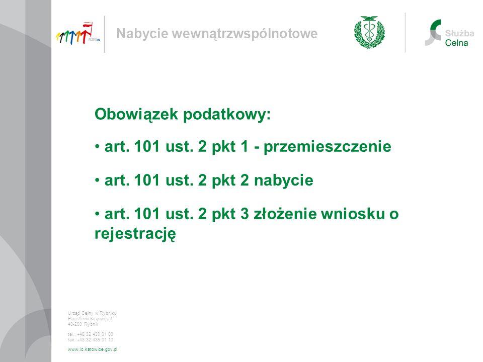 art. 101 ust. 2 pkt 1 - przemieszczenie Nabycie wewnątrzwspólnotowe Urząd Celny w Rybniku Plac Armii Krajowej 3 43-200 Rybnik tel.: +48 32 439 01 00 f