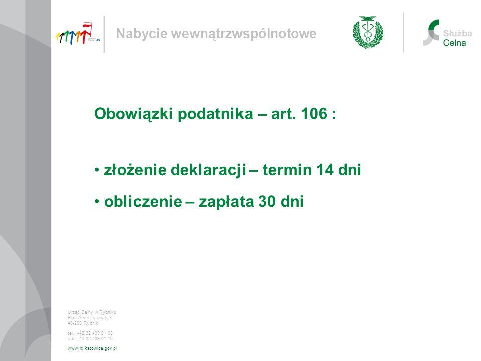 złożenie deklaracji – termin 14 dni Nabycie wewnątrzwspólnotowe Urząd Celny w Rybniku Plac Armii Krajowej 3 43-200 Rybnik tel.: +48 32 439 01 00 fax :