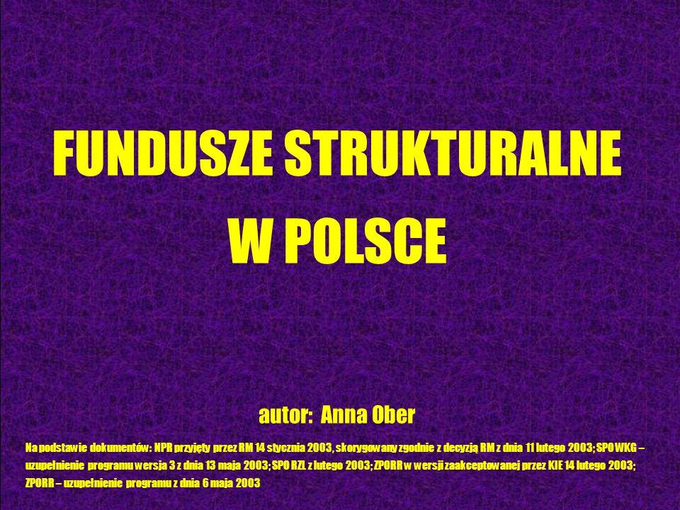 FUNDUSZE STRUKTURALNE W POLSCE autor: Anna Ober Na podstawie dokumentów: NPR przyjęty przez RM 14 stycznia 2003, skorygowany zgodnie z decyzją RM z dn