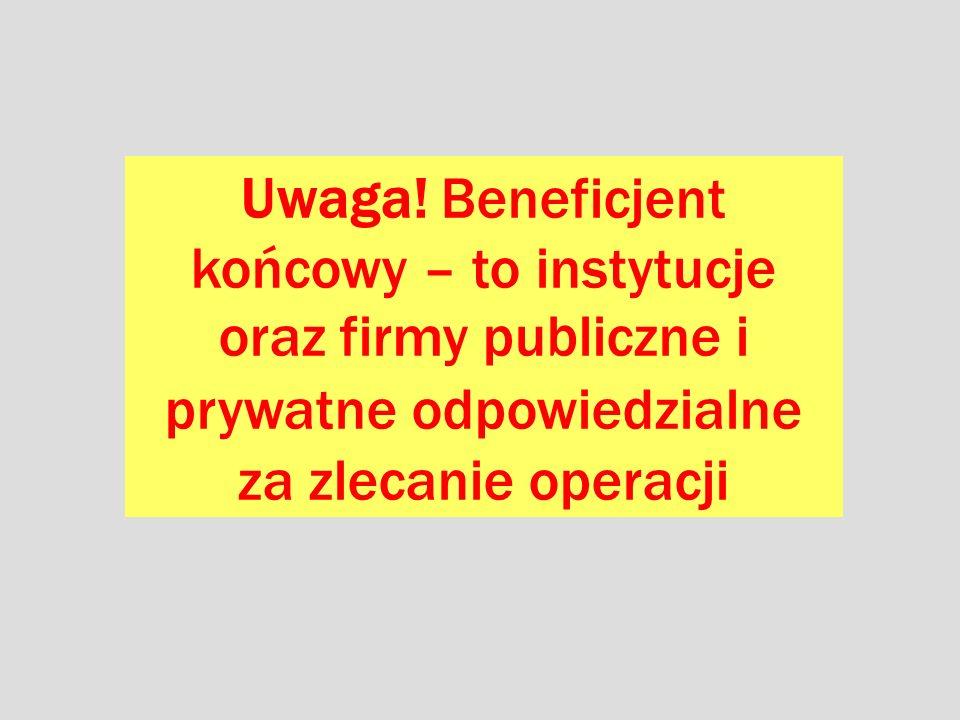 Uwaga! Beneficjent końcowy – to instytucje oraz firmy publiczne i prywatne odpowiedzialne za zlecanie operacji