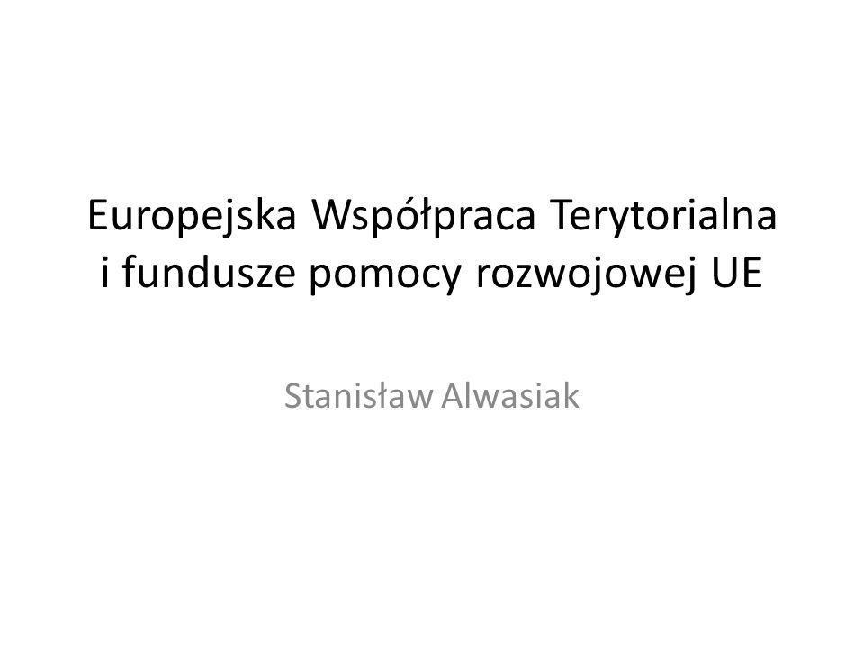 Europejska Współpraca Terytorialna i fundusze pomocy rozwojowej UE Stanisław Alwasiak