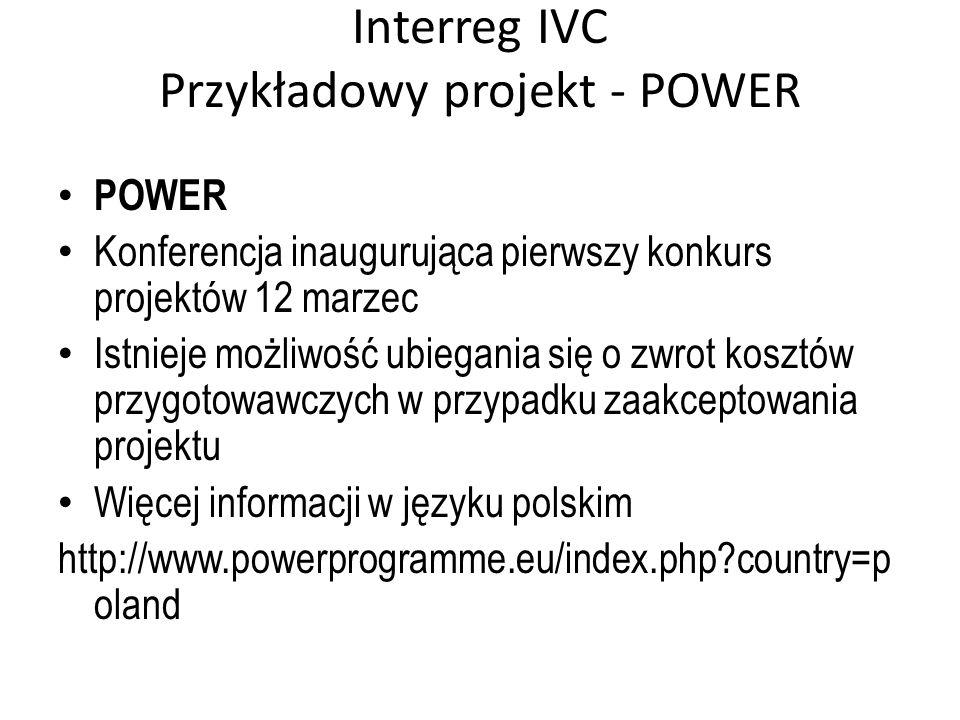 Interreg IVC Przykładowy projekt - POWER POWER Konferencja inaugurująca pierwszy konkurs projektów 12 marzec Istnieje możliwość ubiegania się o zwrot