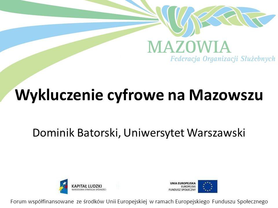 Wykluczenie cyfrowe na Mazowszu Dominik Batorski, Uniwersytet Warszawski Forum współfinansowane ze środków Unii Europejskiej w ramach Europejskiego Fu