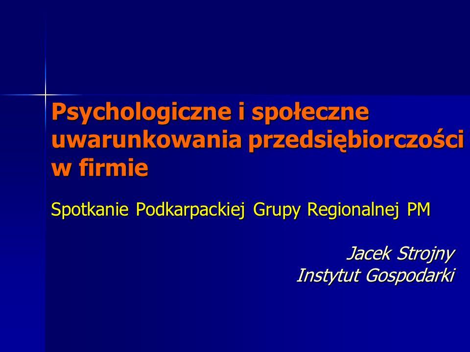 Psychologiczne i społeczne uwarunkowania przedsiębiorczości w firmie Spotkanie Podkarpackiej Grupy Regionalnej PM Jacek Strojny Instytut Gospodarki