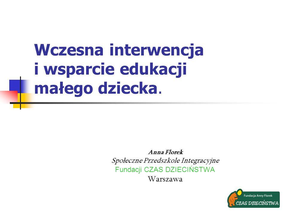 Wczesna interwencja i wsparcie edukacji małego dziecka. Anna Florek Społeczne Przedszkole Integracyjne Fundacji CZAS DZIECIŃSTWA Warszawa