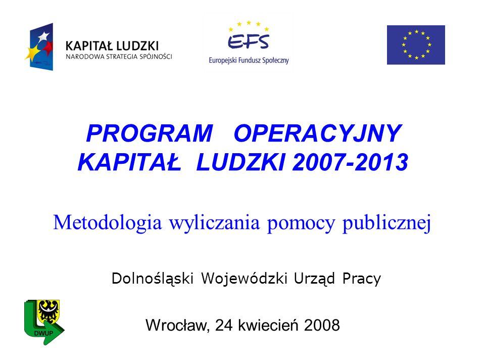 PROGRAM OPERACYJNY KAPITAŁ LUDZKI 2007-2013 Metodologia wyliczania pomocy publicznej Wrocław, 24 kwiecień 2008 Dolnośląski Wojewódzki Urząd Pracy
