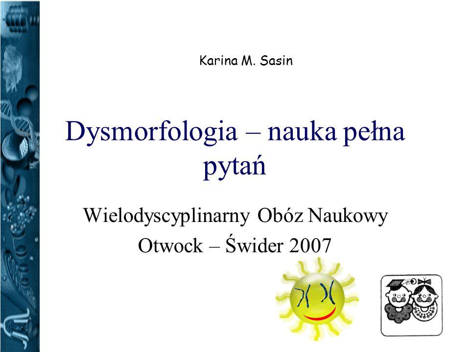 Dysmorfologia – nauka pełna pytań Wielodyscyplinarny Obóz Naukowy Otwock – Świder 2007 Karina M.