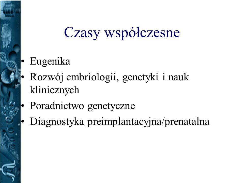 Czasy współczesne Eugenika Rozwój embriologii, genetyki i nauk klinicznych Poradnictwo genetyczne Diagnostyka preimplantacyjna/prenatalna