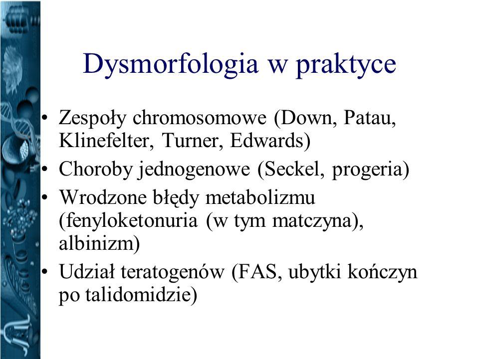 Dysmorfologia w praktyce Zespoły chromosomowe (Down, Patau, Klinefelter, Turner, Edwards) Choroby jednogenowe (Seckel, progeria) Wrodzone błędy metabolizmu (fenyloketonuria (w tym matczyna), albinizm) Udział teratogenów (FAS, ubytki kończyn po talidomidzie)