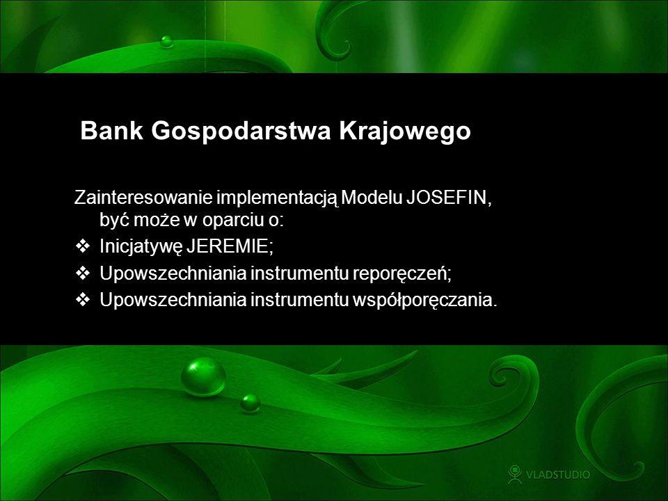 Bank Gospodarstwa Krajowego Zainteresowanie implementacją Modelu JOSEFIN, być może w oparciu o: Inicjatywę JEREMIE; Upowszechniania instrumentu reporę
