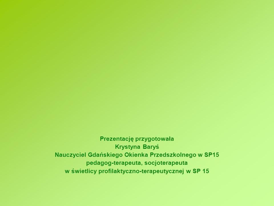 Prezentację przygotowała Krystyna Baryś Nauczyciel Gdańskiego Okienka Przedszkolnego w SP15 pedagog-terapeuta, socjoterapeuta w świetlicy profilaktycz