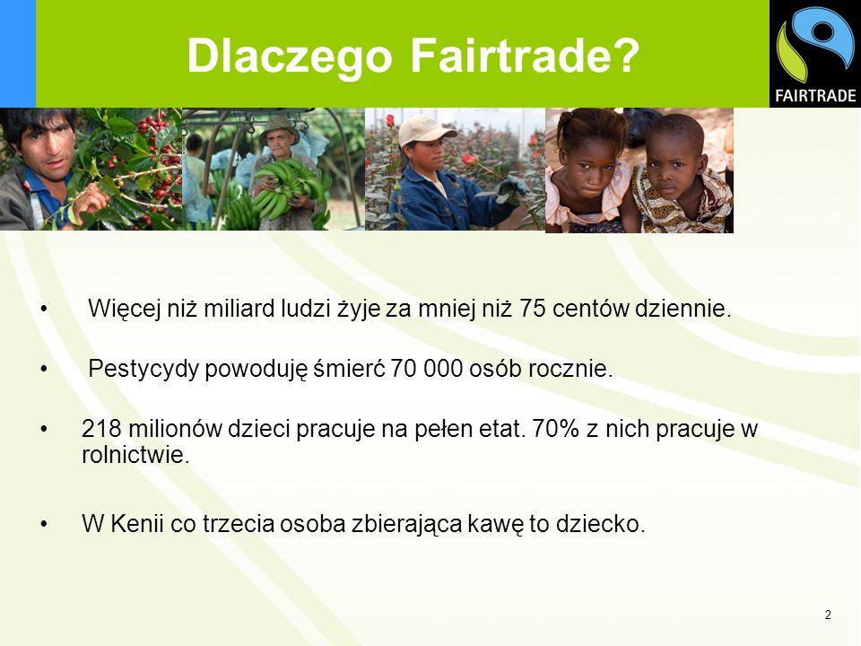 Dlaczego Fairtrade? Więcej niż miliard ludzi żyje za mniej niż 75 centów dziennie. Pestycydy powoduję śmierć 70 000 osób rocznie. 218 milionów dzieci