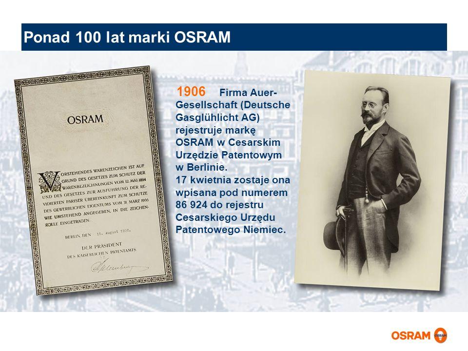 Ponad 100 lat marki OSRAM Firma Auer- Gesellschaft (Deutsche Gasglühlicht AG) rejestruje markę OSRAM w Cesarskim Urzędzie Patentowym w Berlinie. 17 kw
