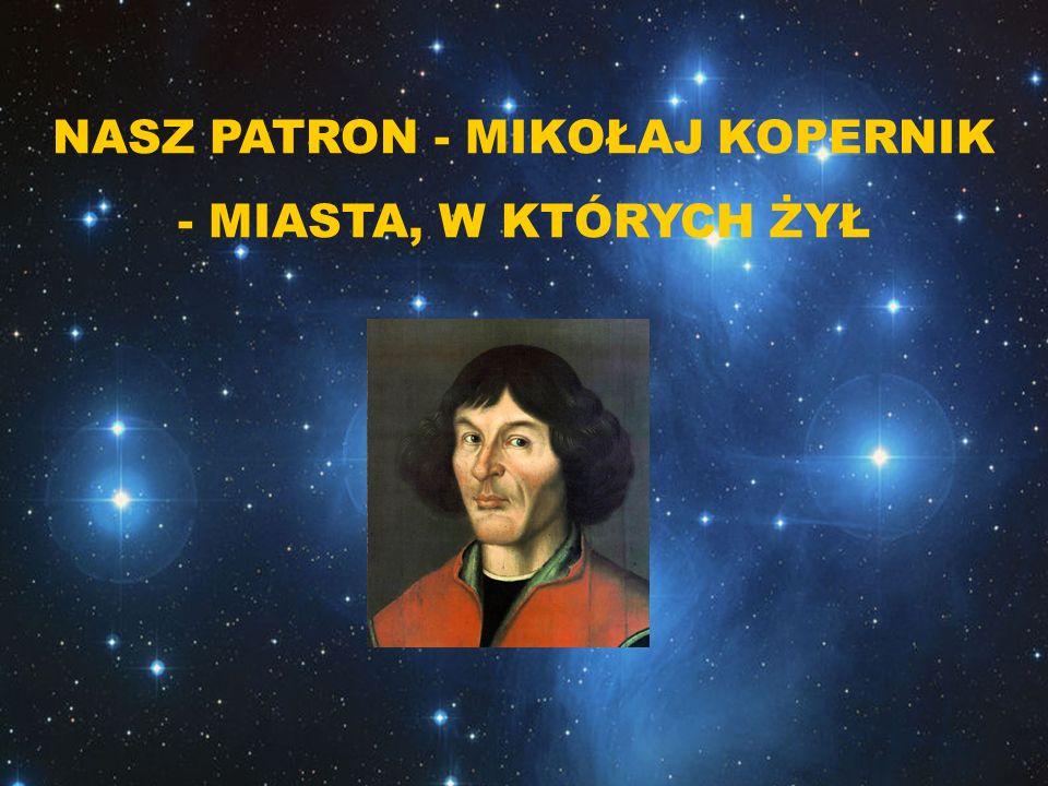 NASZ PATRON - MIKOŁAJ KOPERNIK - MIASTA, W KTÓRYCH ŻYŁ